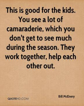 Bill McEnery - This is good for the kids. You see a lot of camaraderie, which you don't get to see much during the season. They work together, help each other out.