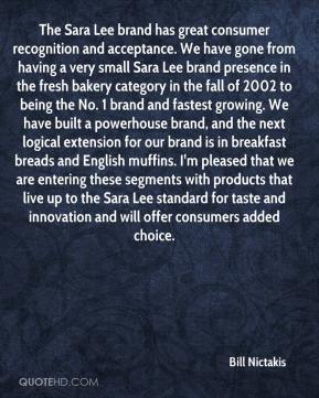 Bill Nictakis - The Sara Lee brand has great consumer recognition and acceptance. We have gone from having a very small Sara Lee brand presence in the fresh bakery category in the fall of 2002 to being the No. 1 brand and fastest growing. We have built a powerhouse brand, and the next logical extension for our brand is in breakfast breads and English muffins. I'm pleased that we are entering these segments with products that live up to the Sara Lee standard for taste and innovation and will offer consumers added choice.