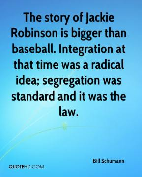 Bill Schumann - The story of Jackie Robinson is bigger than baseball. Integration at that time was a radical idea; segregation was standard and it was the law.