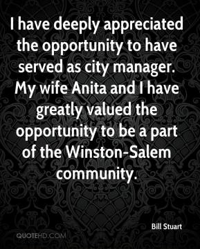 Bill Stuart - I have deeply appreciated the opportunity to have served as city manager. My wife Anita and I have greatly valued the opportunity to be a part of the Winston-Salem community.