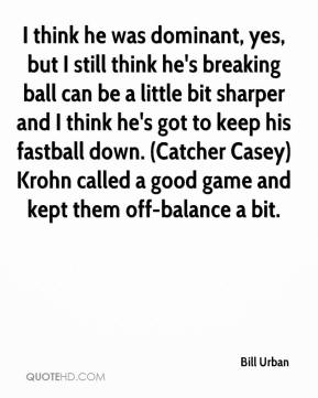 Bill Urban - I think he was dominant, yes, but I still think he's breaking ball can be a little bit sharper and I think he's got to keep his fastball down. (Catcher Casey) Krohn called a good game and kept them off-balance a bit.