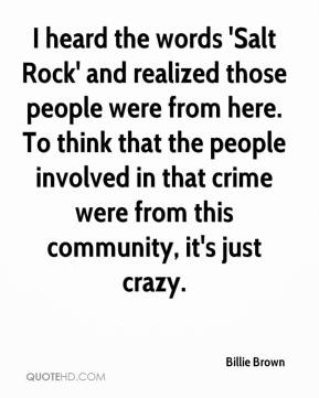 Billie Brown - I heard the words 'Salt Rock' and realized those people were from here. To think that the people involved in that crime were from this community, it's just crazy.