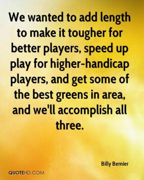 Billy Bernier - We wanted to add length to make it tougher for better players, speed up play for higher-handicap players, and get some of the best greens in area, and we'll accomplish all three.