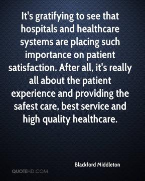 Blackford Middleton - It's gratifying to see that hospitals and healthcare systems are placing such importance on patient satisfaction. After all, it's really all about the patient experience and providing the safest care, best service and high quality healthcare.