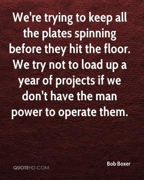 Bob Boxer - We're trying to keep all the plates spinning before they hit the floor. We try not to load up a year of projects if we don't have the man power to operate them.