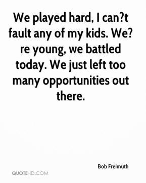 Bob Freimuth - We played hard, I can?t fault any of my kids. We?re young, we battled today. We just left too many opportunities out there.