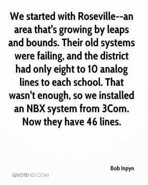 Bob Inpyn - We started with Roseville--an area that's growing by leaps and bounds. Their old systems were failing, and the district had only eight to 10 analog lines to each school. That wasn't enough, so we installed an NBX system from 3Com. Now they have 46 lines.