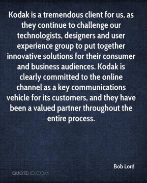 Bob Lord - Kodak is a tremendous client for us, as they continue to challenge our technologists, designers and user experience group to put together innovative solutions for their consumer and business audiences. Kodak is clearly committed to the online channel as a key communications vehicle for its customers, and they have been a valued partner throughout the entire process.