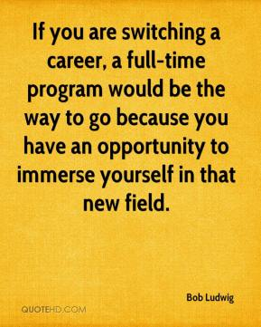 Bob Ludwig - If you are switching a career, a full-time program would be the way to go because you have an opportunity to immerse yourself in that new field.