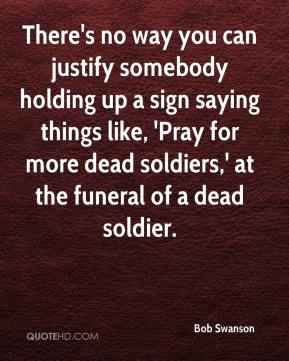 Bob Swanson - There's no way you can justify somebody holding up a sign saying things like, 'Pray for more dead soldiers,' at the funeral of a dead soldier.