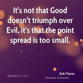 Bob Thaves - It's not that Good doesn't triumph over Evil, it's that the point spread is too small.