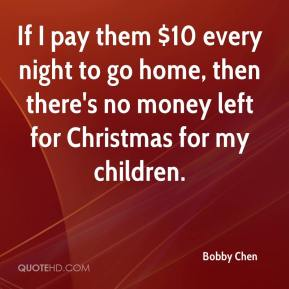 Bobby Chen - If I pay them $10 every night to go home, then there's no money left for Christmas for my children.
