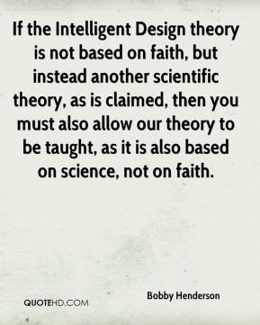 Bobby Henderson - If the Intelligent Design theory is not based on faith, but instead another scientific theory, as is claimed, then you must also allow our theory to be taught, as it is also based on science, not on faith.