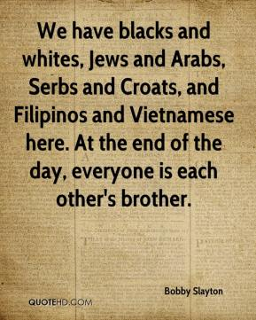 Bobby Slayton - We have blacks and whites, Jews and Arabs, Serbs and Croats, and Filipinos and Vietnamese here. At the end of the day, everyone is each other's brother.