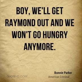 Bonnie Parker - Boy, we'll get Raymond out and we won't go hungry anymore.