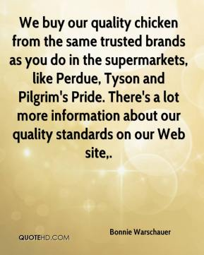Bonnie Warschauer - We buy our quality chicken from the same trusted brands as you do in the supermarkets, like Perdue, Tyson and Pilgrim's Pride. There's a lot more information about our quality standards on our Web site.