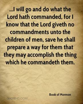Book of Mormon - ...I will go and do what the Lord hath commanded, for I know that the Lord giveth no commandments unto the children of men, save he shall prepare a way for them that they may accomplish the thing which he commandeth them.