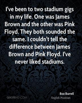 Boz Burrell - I've been to two stadium gigs in my life. One was James Brown and the other was Pink Floyd. They both sounded the same. I couldn't tell the difference between James Brown and Pink Floyd. I've never liked stadiums.