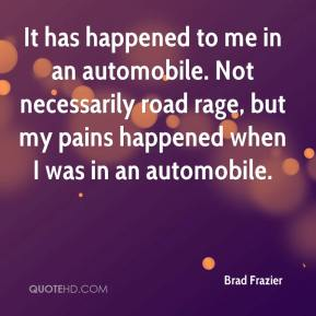 Brad Frazier - It has happened to me in an automobile. Not necessarily road rage, but my pains happened when I was in an automobile.