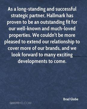 Brad Globe - As a long-standing and successful strategic partner, Hallmark has proven to be an outstanding fit for our well-known and much-loved properties. We couldn't be more pleased to extend our relationship to cover more of our brands, and we look forward to many exciting developments to come.