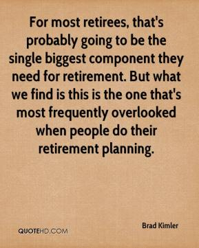 Brad Kimler - For most retirees, that's probably going to be the single biggest component they need for retirement. But what we find is this is the one that's most frequently overlooked when people do their retirement planning.