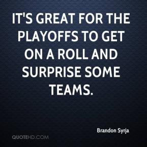 Brandon Syrja - It's great for the playoffs to get on a roll and surprise some teams.