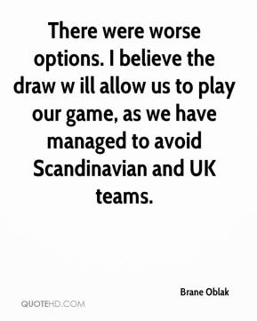 Brane Oblak - There were worse options. I believe the draw w ill allow us to play our game, as we have managed to avoid Scandinavian and UK teams.