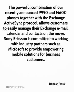 Brendan Press - The powerful combination of our recently announced P990 and M600 phones together with the Exchange ActiveSync protocol, allows customers to easily manage their Exchange e-mail, calendar and contacts on the move. Sony Ericsson is committed to working with industry partners such as Microsoft to provide empowering mobile solutions for business customers.