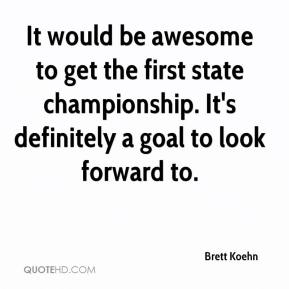 Brett Koehn - It would be awesome to get the first state championship. It's definitely a goal to look forward to.