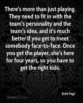 Brett Page - There's more than just playing. They need to fit in with the team's personality and the team's idea, and it's much better if you get to meet somebody face-to-face. Once you get the player, she's here for four years, so you have to get the right kids.