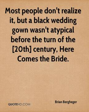 Brian Bergheger - Most people don't realize it, but a black wedding gown wasn't atypical before the turn of the [20th] century, Here Comes the Bride.