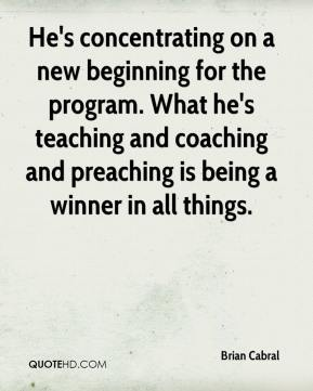 Brian Cabral - He's concentrating on a new beginning for the program. What he's teaching and coaching and preaching is being a winner in all things.