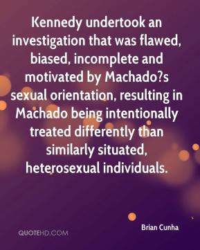 Brian Cunha - Kennedy undertook an investigation that was flawed, biased, incomplete and motivated by Machado?s sexual orientation, resulting in Machado being intentionally treated differently than similarly situated, heterosexual individuals.