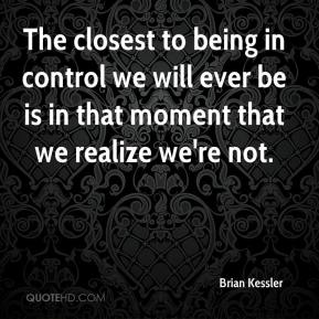 Brian Kessler - The closest to being in control we will ever be is in that moment that we realize we're not.