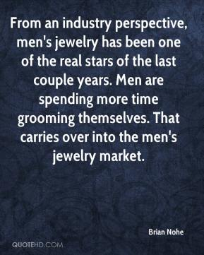 Brian Nohe - From an industry perspective, men's jewelry has been one of the real stars of the last couple years. Men are spending more time grooming themselves. That carries over into the men's jewelry market.