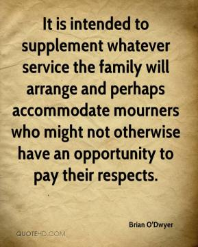 Brian O'Dwyer - It is intended to supplement whatever service the family will arrange and perhaps accommodate mourners who might not otherwise have an opportunity to pay their respects.