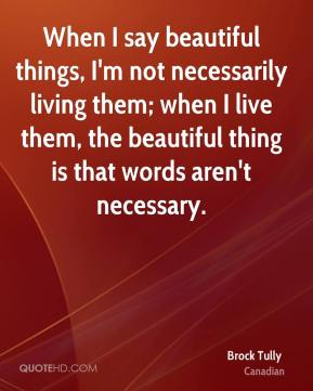 Brock Tully - When I say beautiful things, I'm not necessarily living them; when I live them, the beautiful thing is that words aren't necessary.