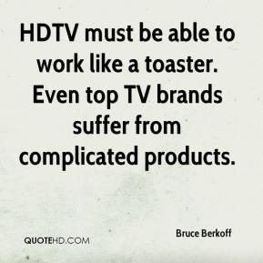 Bruce Berkoff - HDTV must be able to work like a toaster. Even top TV brands suffer from complicated products.
