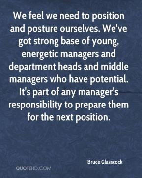 Bruce Glasscock - We feel we need to position and posture ourselves. We've got strong base of young, energetic managers and department heads and middle managers who have potential. It's part of any manager's responsibility to prepare them for the next position.