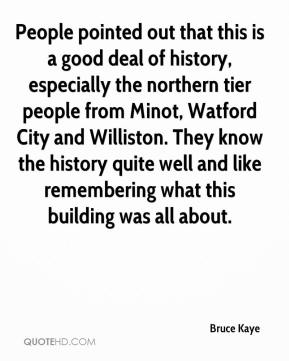 Bruce Kaye - People pointed out that this is a good deal of history, especially the northern tier people from Minot, Watford City and Williston. They know the history quite well and like remembering what this building was all about.