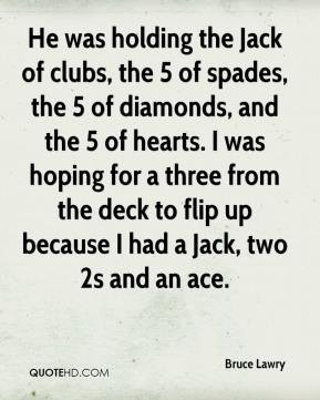 Bruce Lawry - He was holding the Jack of clubs, the 5 of spades, the 5 of diamonds, and the 5 of hearts. I was hoping for a three from the deck to flip up because I had a Jack, two 2s and an ace.