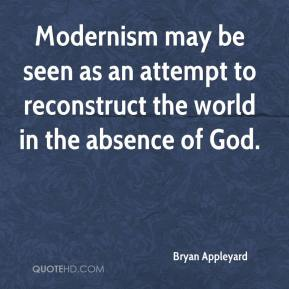 Bryan Appleyard - Modernism may be seen as an attempt to reconstruct the world in the absence of God.