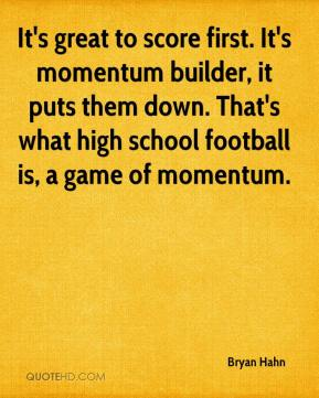 Bryan Hahn - It's great to score first. It's momentum builder, it puts them down. That's what high school football is, a game of momentum.