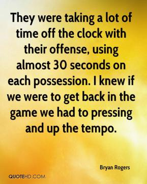 Bryan Rogers - They were taking a lot of time off the clock with their offense, using almost 30 seconds on each possession. I knew if we were to get back in the game we had to pressing and up the tempo.
