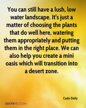 Cado Daily - You can still have a lush, low water landscape. It's just a matter of choosing the plants that do well here, watering them appropriately and putting them in the right place. We can also help you create a mini oasis which will transition into a desert zone.