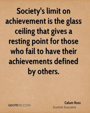 Calum Ross - Society's limit on achievement is the glass ceiling that gives a resting point for those who fail to have their achievements defined by others.