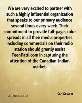 Carl Gessner - We are very excited to partner with such a highly influential organization that speaks to our primary audience several times every week. Their commitment to provide full-page, color spreads in all their media properties including commercials on their radio station should greatly assist TeenPatti.com in capturing the attention of the Canadian-Indian market.