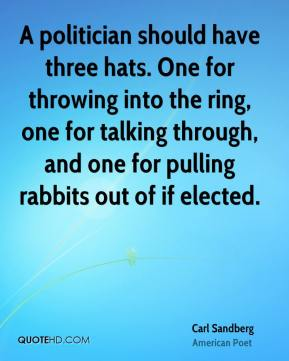 Carl Sandberg - A politician should have three hats. One for throwing into the ring, one for talking through, and one for pulling rabbits out of if elected.
