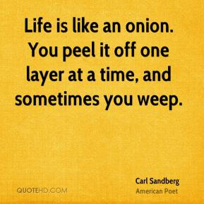 Carl Sandberg - Life is like an onion. You peel it off one layer at a time, and sometimes you weep.