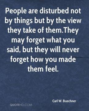 Carl W. Buechner - People are disturbed not by things but by the view they take of them.They may forget what you said, but they will never forget how you made them feel.
